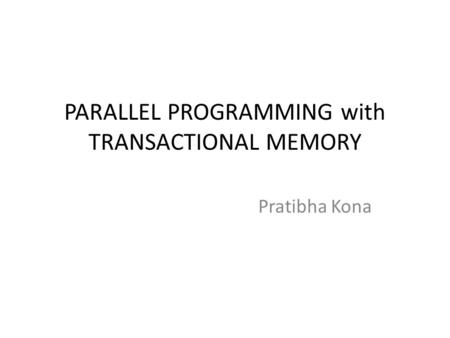 PARALLEL PROGRAMMING with TRANSACTIONAL MEMORY Pratibha Kona.