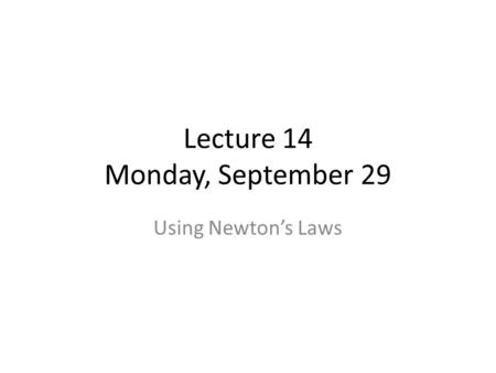 Lecture 14 Monday, September 29 Using Newton's Laws.