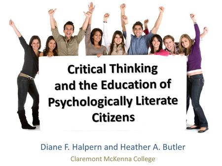 Critical Thinking and the Education of Psychologically Literate Citizens Diane F. Halpern and Heather A. Butler Claremont McKenna College.