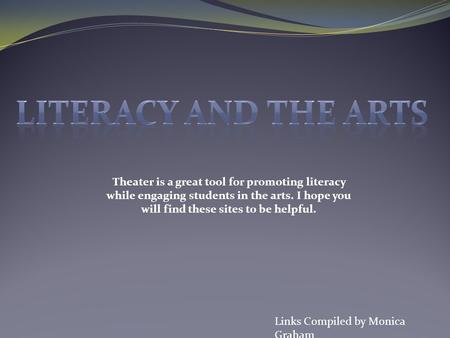 Links Compiled by Monica Graham Theater is a great tool for promoting literacy while engaging students in the arts. I hope you will find these sites to.