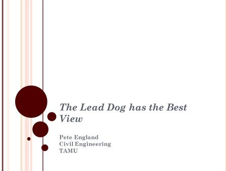 The Lead Dog has the Best View Pete England Civil Engineering TAMU.