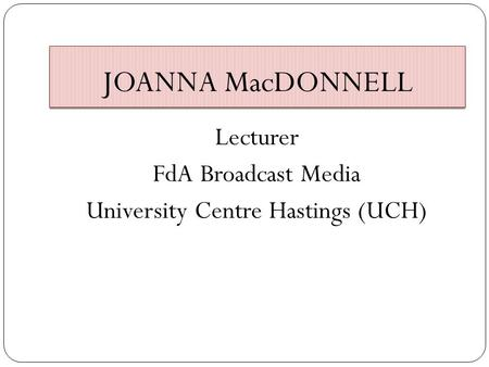 JOANNA MacDONNELL Lecturer FdA Broadcast Media University Centre Hastings (UCH)