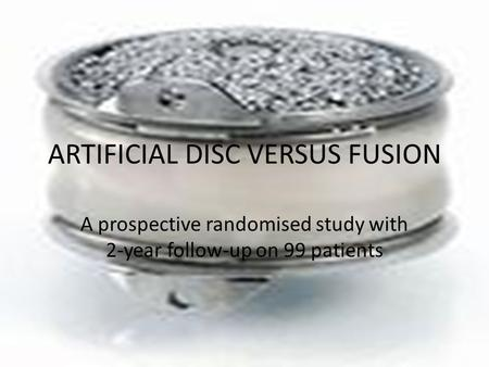 ARTIFICIAL DISC VERSUS FUSION A prospective randomised study with 2-year follow-up on 99 patients.