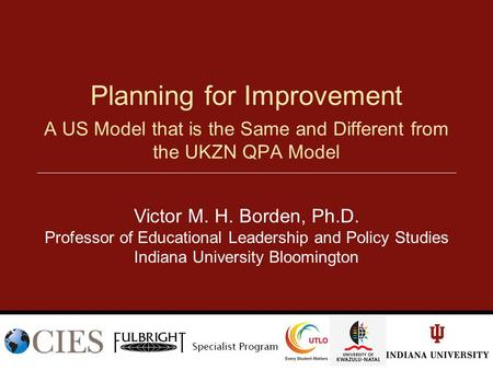 A US Model that is the Same and Different from the UKZN QPA Model Planning for Improvement Victor M. H. Borden, Ph.D. Professor of Educational Leadership.