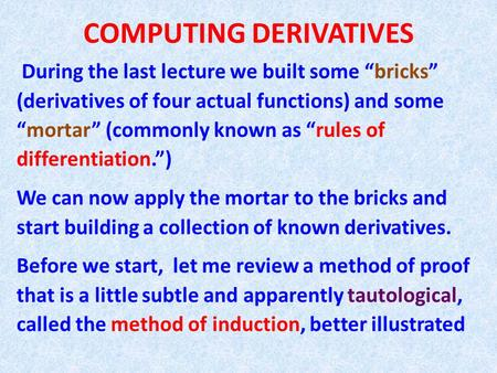 "COMPUTING DERIVATIVES During the last lecture we built some ""bricks"" (derivatives of four actual functions) and some ""mortar"" (commonly known as ""rules."