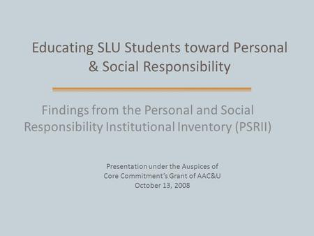Educating SLU Students toward Personal & Social Responsibility Findings from the Personal and Social Responsibility Institutional Inventory (PSRII) Presentation.