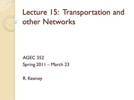 Lecture 15: Transportation and other Networks AGEC 352 Spring 2011 – March 23 R. Keeney.