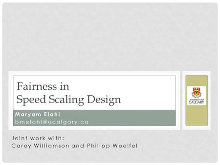 Maryam Elahi Fairness in Speed Scaling Design Joint work with: Carey Williamson and Philipp Woelfel.
