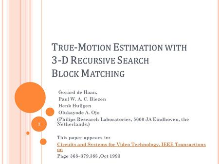 T RUE -M OTION E STIMATION WITH 3-D R ECURSIVE S EARCH B LOCK M ATCHING Gerard de Haan, Paul W. A. C. Biezen Henk Huijgen Olukayode A. Ojo (Philips Research.