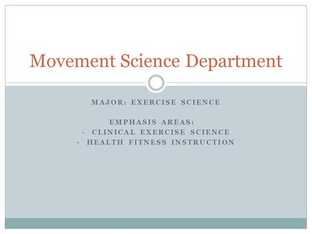 MAJOR: EXERCISE SCIENCE EMPHASIS AREAS: CLINICAL EXERCISE SCIENCE HEALTH FITNESS INSTRUCTION Movement Science Department.