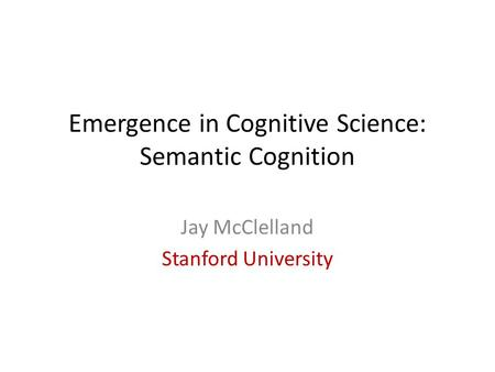 Emergence in Cognitive Science: Semantic Cognition Jay McClelland Stanford University.