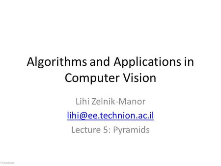 Freeman Algorithms and Applications in Computer Vision Lihi Zelnik-Manor Lecture 5: Pyramids.