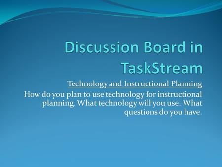 Technology and Instructional Planning How do you plan to use technology for instructional planning. What technology will you use. What questions do you.