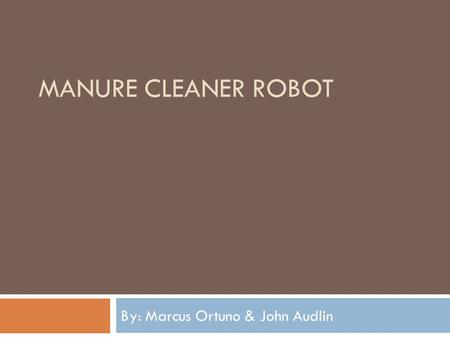 MANURE CLEANER ROBOT By: Marcus Ortuno & John Audlin.