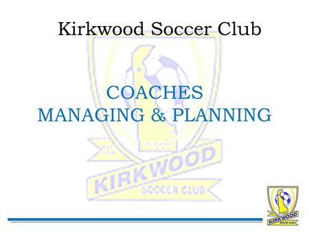 Kirkwood Soccer Club COACHES MANAGING & PLANNING.