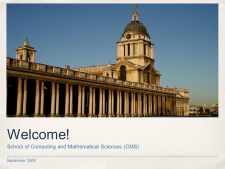 September 2009 Welcome! School of Computing and Mathematical Sciences (CMS)