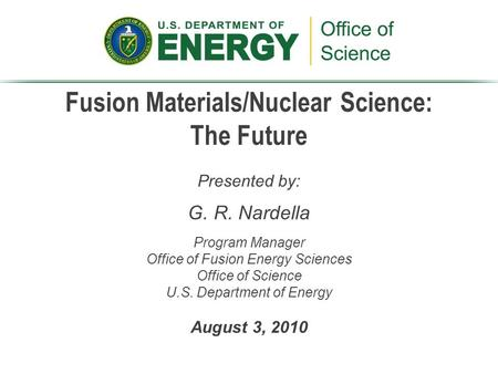 Fusion Materials/Nuclear Science: The Future Presented by: G. R. Nardella Program Manager Office of Fusion Energy Sciences Office of Science U.S. Department.