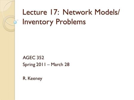 Lecture 17: Network Models/ Inventory Problems AGEC 352 Spring 2011 – March 28 R. Keeney.