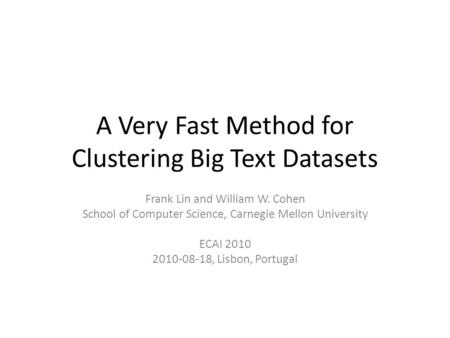 A Very Fast Method for Clustering Big Text Datasets Frank Lin and William W. Cohen School of Computer Science, Carnegie Mellon University ECAI 2010 2010-08-18,