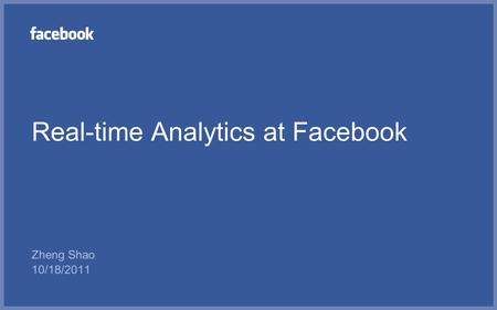 Real-time Analytics at Facebook Zheng Shao 10/18/2011.