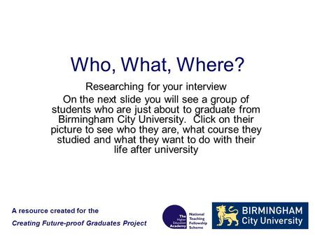 Who, What, Where? Researching for your interview On the next slide you will see a group of students who are just about to graduate from Birmingham City.