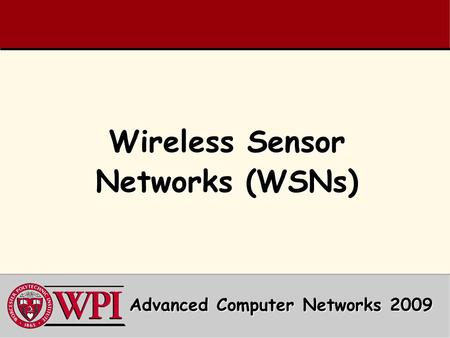 Wireless Sensor Networks (WSNs) Advanced Computer Networks 2009.