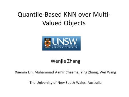 Quantile-Based KNN over Multi- Valued Objects Wenjie Zhang Xuemin Lin, Muhammad Aamir Cheema, Ying Zhang, Wei Wang The University of New South Wales, Australia.