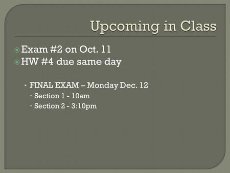  Exam #2 on Oct. 11  HW #4 due same day FINAL EXAM – Monday Dec. 12  Section 1 - 10am  Section 2 - 3:10pm.