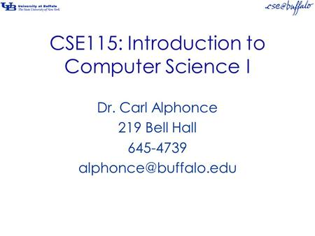 CSE115: Introduction to Computer Science I Dr. Carl Alphonce 219 Bell Hall 645-4739