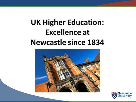 UK Higher Education: Excellence at Newcastle since 1834.