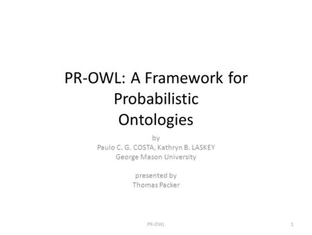 PR-OWL: A Framework for Probabilistic Ontologies by Paulo C. G. COSTA, Kathryn B. LASKEY George Mason University presented by Thomas Packer 1PR-OWL.