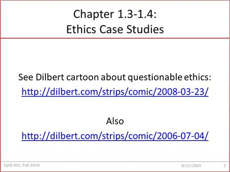 CptS 401, Fall 2010 8/31/2010 Chapter 1.3-1.4: Ethics Case Studies See Dilbert cartoon about questionable ethics: