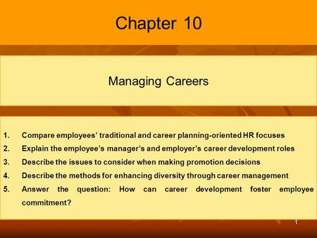 1 Chapter 10 Managing Careers 1. 1.Compare employees' traditional and career planning-oriented HR focuses 2. 2.Explain the employee's manager's and employer's.