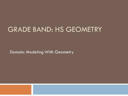 GRADE BAND: HS GEOMETRY Domain: Modeling With Geometry.