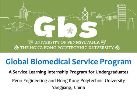 Global Biomedical Service Program A Service Learning Internship Program for Undergraduates Penn Engineering and Hong Kong Polytechnic University Yangjiang,