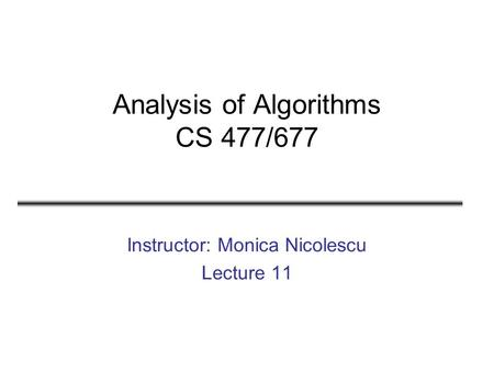 Analysis of Algorithms CS 477/677 Instructor: Monica Nicolescu Lecture 11.