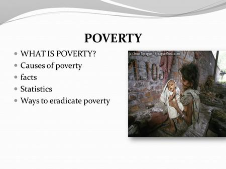 POVERTY WHAT IS POVERTY? Causes of poverty facts Statistics
