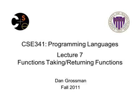 CSE341: Programming Languages Lecture 7 Functions Taking/Returning Functions Dan Grossman Fall 2011.