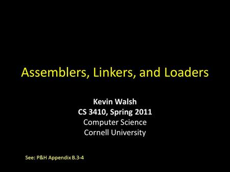 Assemblers, Linkers, and Loaders See: P&H Appendix B.3-4 Kevin Walsh CS 3410, Spring 2011 Computer Science Cornell University.