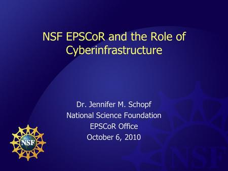 NSF EPSCoR and the Role of Cyberinfrastructure Dr. Jennifer M. Schopf National Science Foundation EPSCoR Office October 6, 2010.