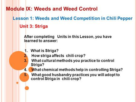 Module IX: Weeds and Weed Control Lesson 1: Weeds and Weed Competition in Chili Pepper Unit 3: Striga After completing Units in this Lesson, you have learned.