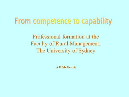 Professional formation at the Faculty of Rural Management, The University of Sydney A D McKenzie.