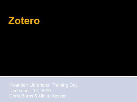 Kwantlen Librarians' Training Day, December 14, 2010 Chris Burns & Ulrike Kestler Zotero.