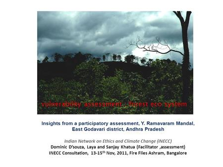 Vulnerability assessment : <strong>forest</strong> eco system Insights from a participatory assessment, Y. Ramavaram Mandal, East Godavari district, Andhra Pradesh Indian.