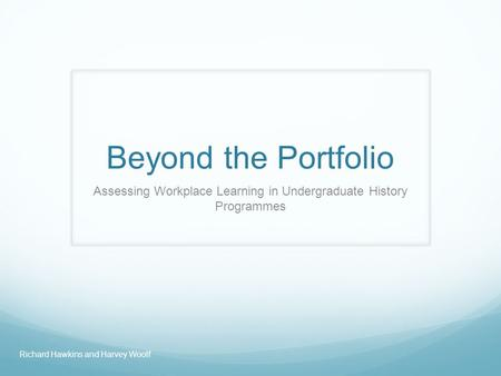 Beyond the Portfolio Assessing Workplace Learning in Undergraduate History Programmes Richard Hawkins and Harvey Woolf.