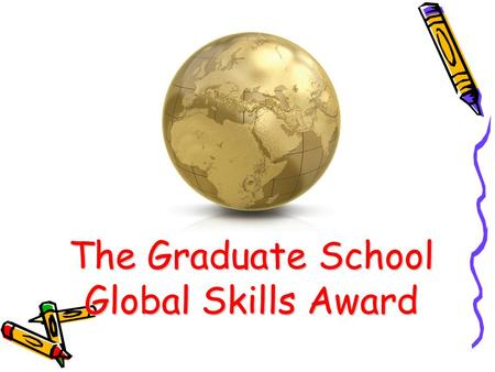 The Graduate School Global Skills Award. What do I need to do to successfully complete the programme? 1.Fill in an Initial Skills Assessment 2.Attend.