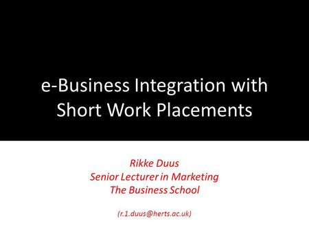 E-Business Integration with Short Work Placements Rikke Duus Senior Lecturer in Marketing The Business School