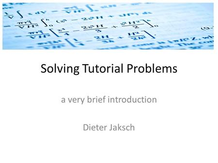 Solving Tutorial Problems a very brief introduction Dieter Jaksch.