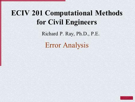 ECIV 201 Computational Methods for Civil Engineers Richard P. Ray, Ph.D., P.E. Error Analysis.