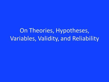 On Theories, Hypotheses, Variables, Validity, and Reliability.